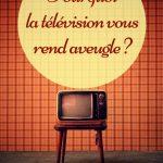 Pourquoi la télévision vous rend aveugle ?