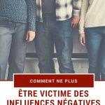 Comment ne plus être victime des influences négatives causées par votre entourage?