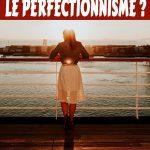 Comment lutter contre le perfectionnisme ?