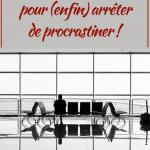 Procrastination : 10 questions et 3 étapes pour (enfin) arrêter de procrastiner !