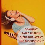 Comment faire le plein d'énergie avant une discussion ?