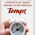 Perte de temps : 6 principes intemporels pour ne plus jamais gâcher votre précieux temps !
