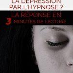 Comment vaincre la dépression par l'hypnose? La réponse en 3 minutes de lecture