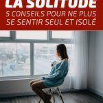 Vaincre la solitude: 5 conseils pour ne plus se sentir seul et isolé